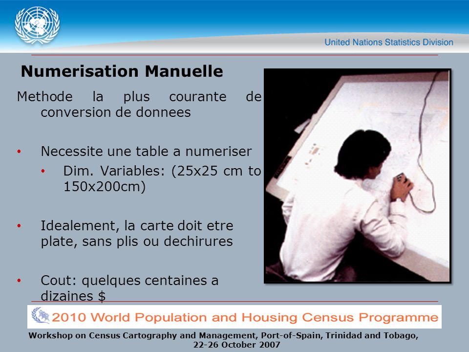 Workshop on Census Cartography and Management, Port-of-Spain, Trinidad and Tobago, 22-26 October 2007 Numerisation Manuelle Methode la plus courante de conversion de donnees Necessite une table a numeriser Dim.
