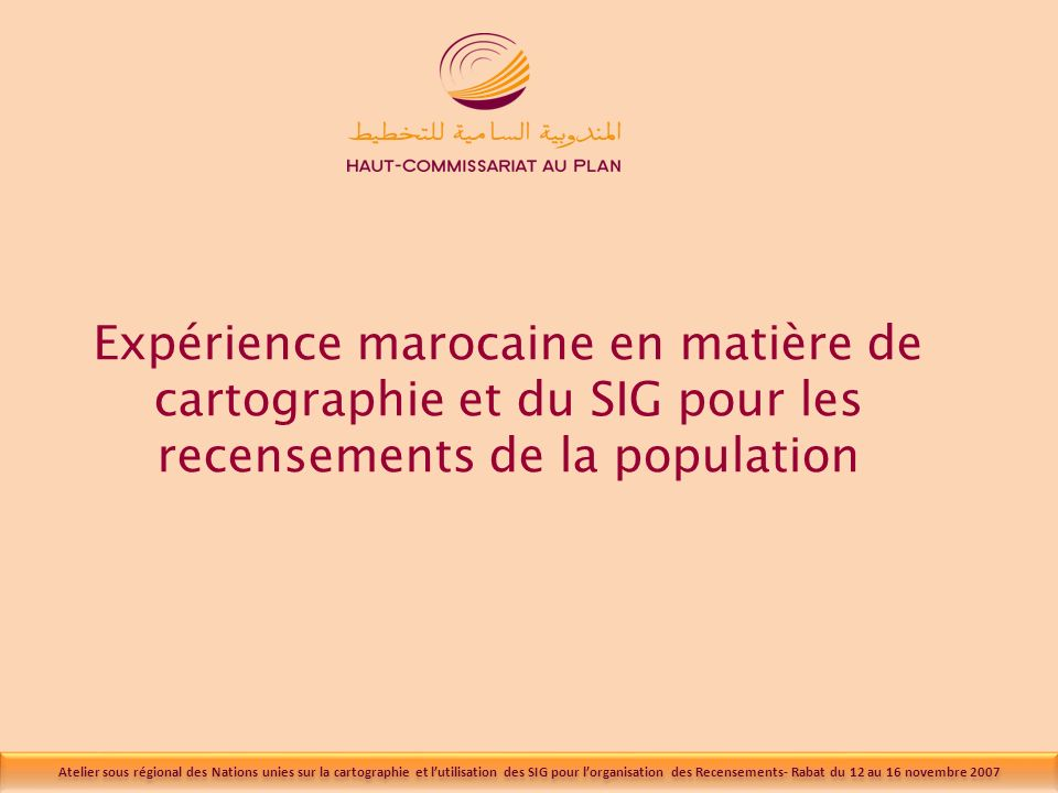 Atelier sous régional des Nations unies sur la cartographie et lutilisation des SIG pour lorganisation des Recensements- Rabat du 12 au 16 novembre 2007 Expérience marocaine en matière de cartographie et du SIG pour les recensements de la population