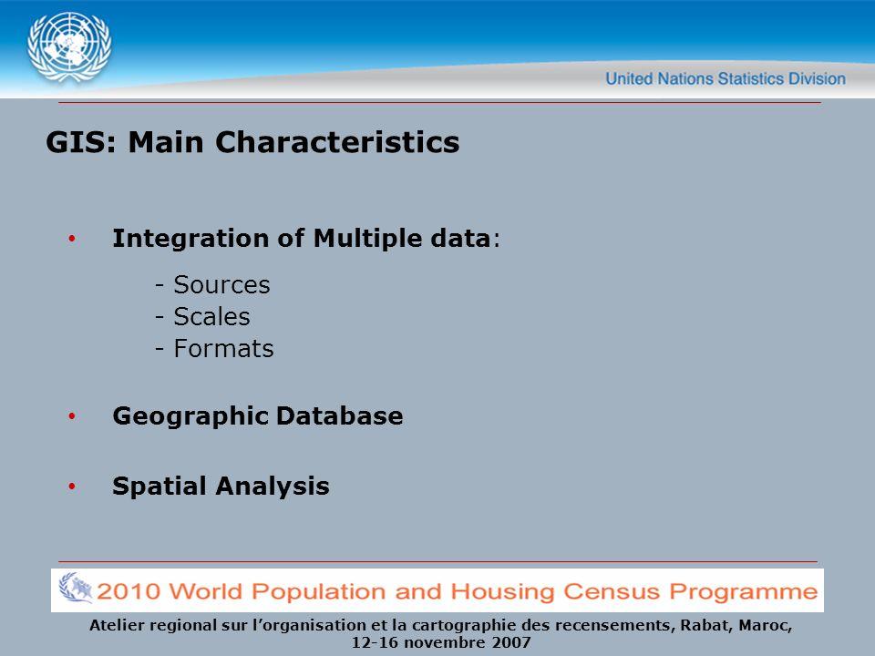 Atelier regional sur lorganisation et la cartographie des recensements, Rabat, Maroc, 12-16 novembre 2007 GIS: Main Characteristics Integration of Multiple data: - Sources - Scales - Formats Geographic Database Spatial Analysis