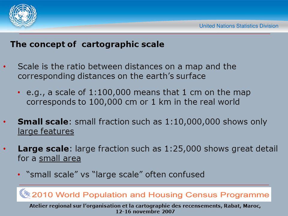 Atelier regional sur lorganisation et la cartographie des recensements, Rabat, Maroc, 12-16 novembre 2007 The concept of cartographic scale Scale is t