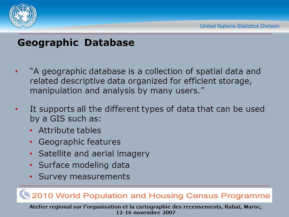 Atelier regional sur lorganisation et la cartographie des recensements, Rabat, Maroc, 12-16 novembre 2007 Geographic Database A geographic database is