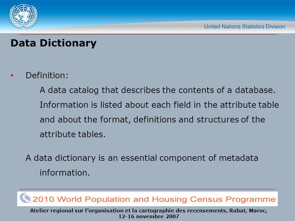 Atelier regional sur lorganisation et la cartographie des recensements, Rabat, Maroc, 12-16 novembre 2007 Data Dictionary Definition: A data catalog t