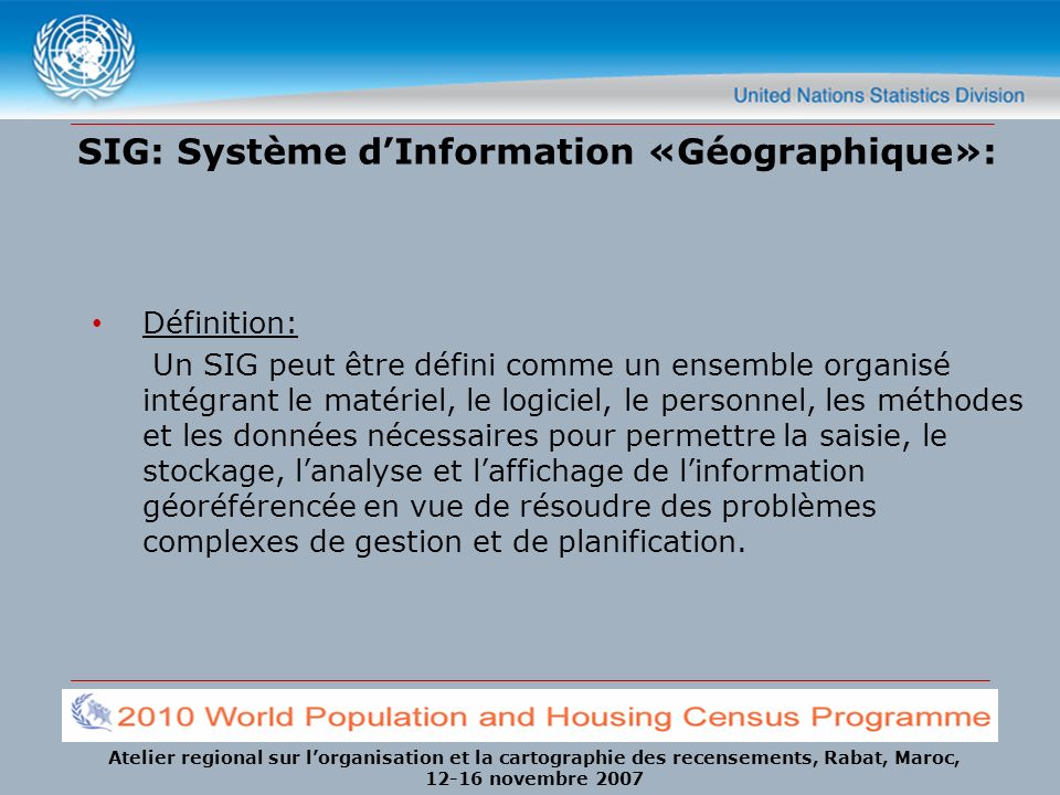 Atelier regional sur lorganisation et la cartographie des recensements, Rabat, Maroc, 12-16 novembre 2007 Geographic Database A geographic database is a collection of spatial data and related descriptive data organized for efficient storage, manipulation and analysis by many users.