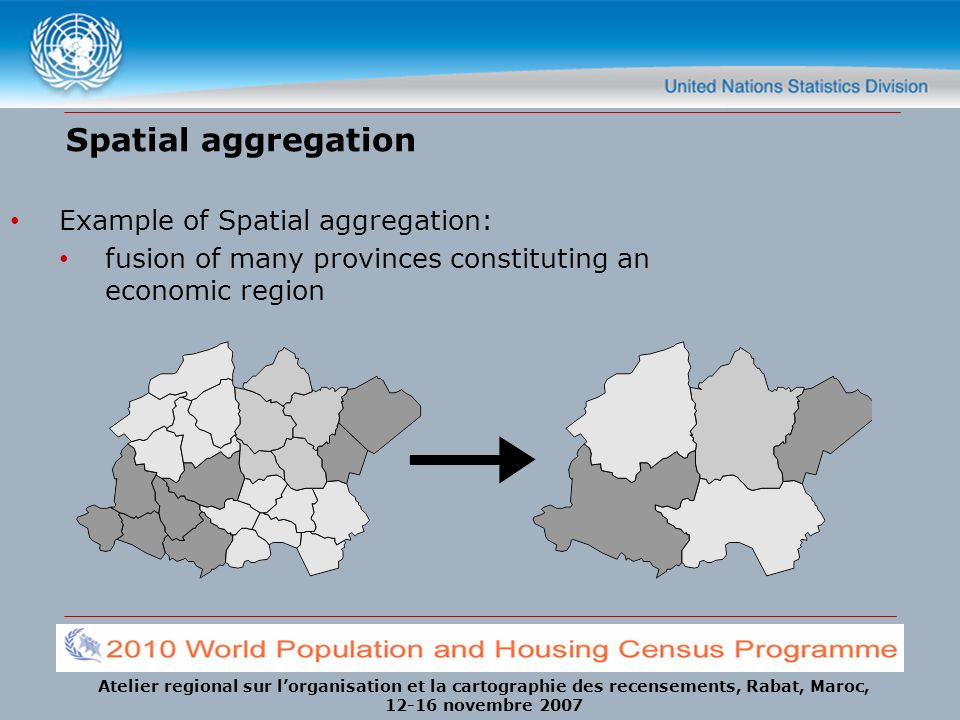 Atelier regional sur lorganisation et la cartographie des recensements, Rabat, Maroc, 12-16 novembre 2007 Spatial aggregation Example of Spatial aggre