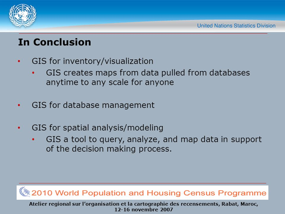 Atelier regional sur lorganisation et la cartographie des recensements, Rabat, Maroc, 12-16 novembre 2007 In Conclusion GIS for inventory/visualizatio