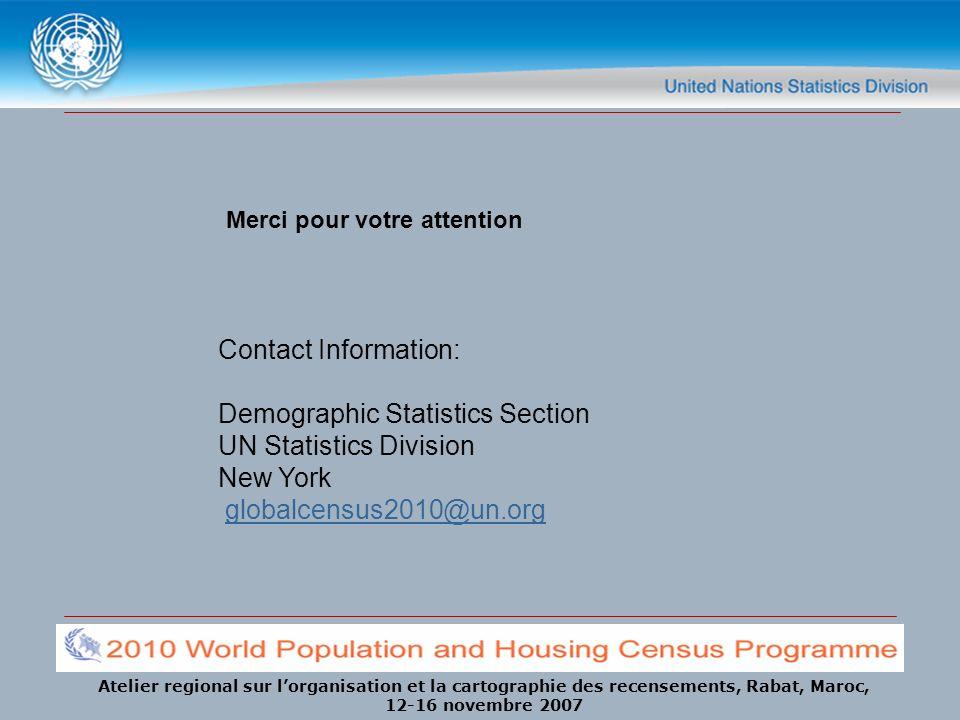 Atelier regional sur lorganisation et la cartographie des recensements, Rabat, Maroc, 12-16 novembre 2007 Contact Information: Demographic Statistics Section UN Statistics Division New York globalcensus2010@un.org Merci pour votre attention