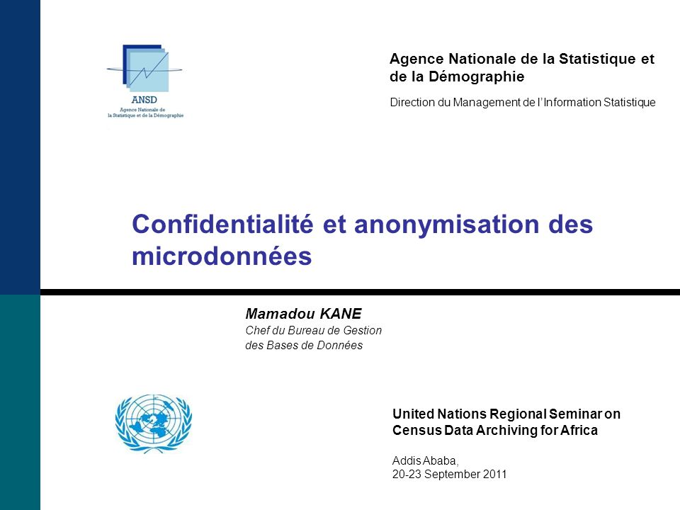 Agence Nationale de la Statistique et de la Démographie Direction du Management de lInformation Statistique Confidentialité et anonymisation des microdonnées Mamadou KANE Chef du Bureau de Gestion des Bases de Données United Nations Regional Seminar on Census Data Archiving for Africa Addis Ababa, 20-23 September 2011