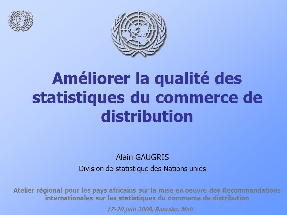 Améliorer la qualité des statistiques du commerce de distribution Atelier régional pour les pays africains sur la mise en oeuvre des Recommandations internationales sur les statistiques du commerce de distribution 17-20 juin 2008, Bamako, Mali Alain GAUGRIS Division de statistique des Nations unies