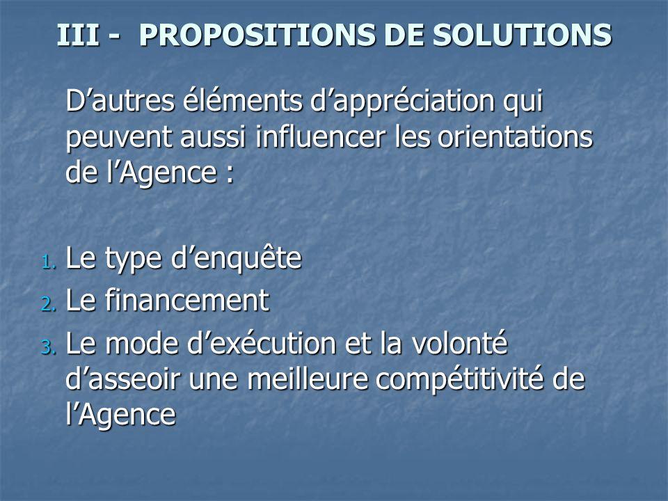 III - PROPOSITIONS DE SOLUTIONS Dautres éléments dappréciation qui peuvent aussi influencer les orientations de lAgence : 1. Le type denquête 1. Le ty