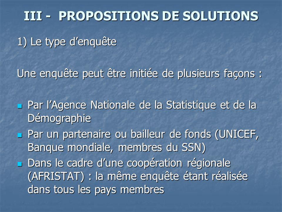 III - PROPOSITIONS DE SOLUTIONS 1) Le type denquête Une enquête peut être initiée de plusieurs façons : Par lAgence Nationale de la Statistique et de la Démographie Par lAgence Nationale de la Statistique et de la Démographie Par un partenaire ou bailleur de fonds (UNICEF, Banque mondiale, membres du SSN) Par un partenaire ou bailleur de fonds (UNICEF, Banque mondiale, membres du SSN) Dans le cadre dune coopération régionale (AFRISTAT) : la même enquête étant réalisée dans tous les pays membres Dans le cadre dune coopération régionale (AFRISTAT) : la même enquête étant réalisée dans tous les pays membres