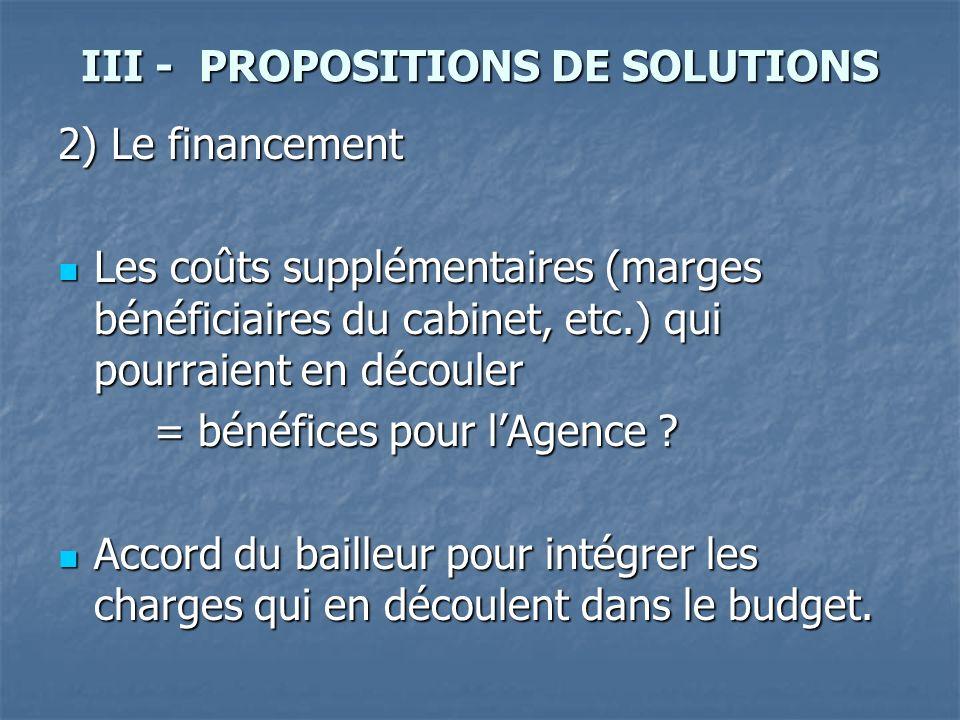 III - PROPOSITIONS DE SOLUTIONS 2) Le financement Les coûts supplémentaires (marges bénéficiaires du cabinet, etc.) qui pourraient en découler Les coûts supplémentaires (marges bénéficiaires du cabinet, etc.) qui pourraient en découler = bénéfices pour lAgence .