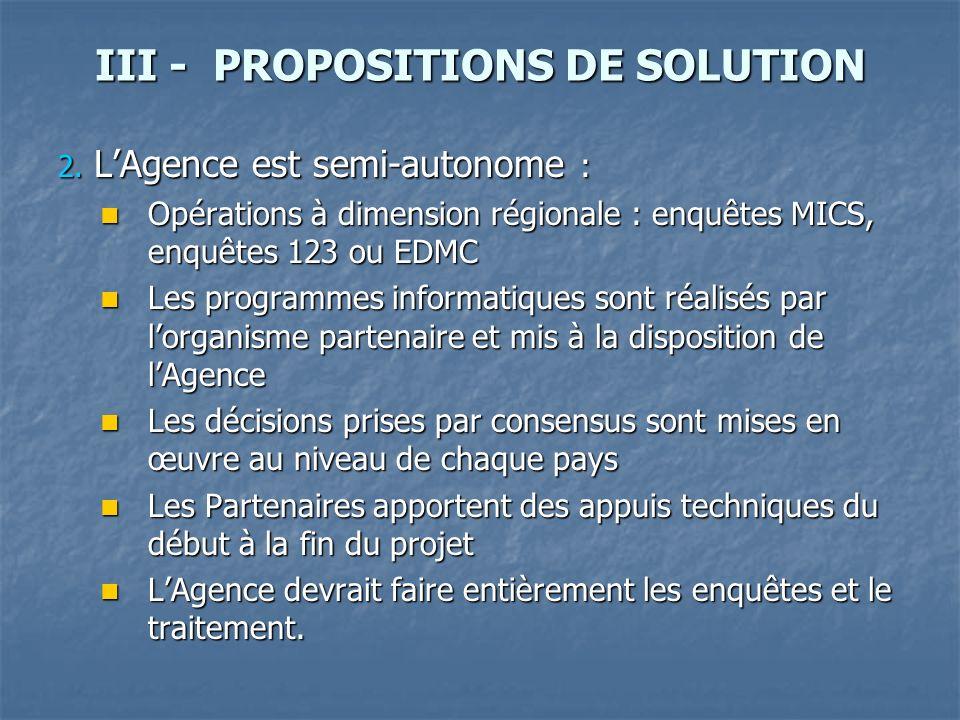 III - PROPOSITIONS DE SOLUTION 2. LAgence est semi-autonome : Opérations à dimension régionale : enquêtes MICS, enquêtes 123 ou EDMC Opérations à dime