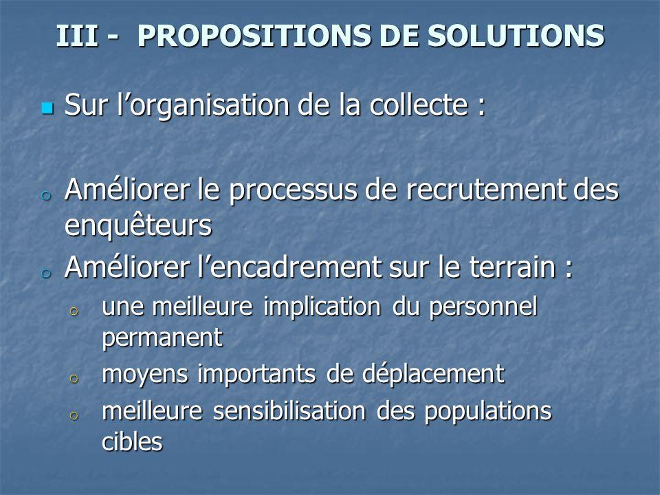 III - PROPOSITIONS DE SOLUTIONS Sur lorganisation de la collecte : Sur lorganisation de la collecte : o Améliorer le processus de recrutement des enqu