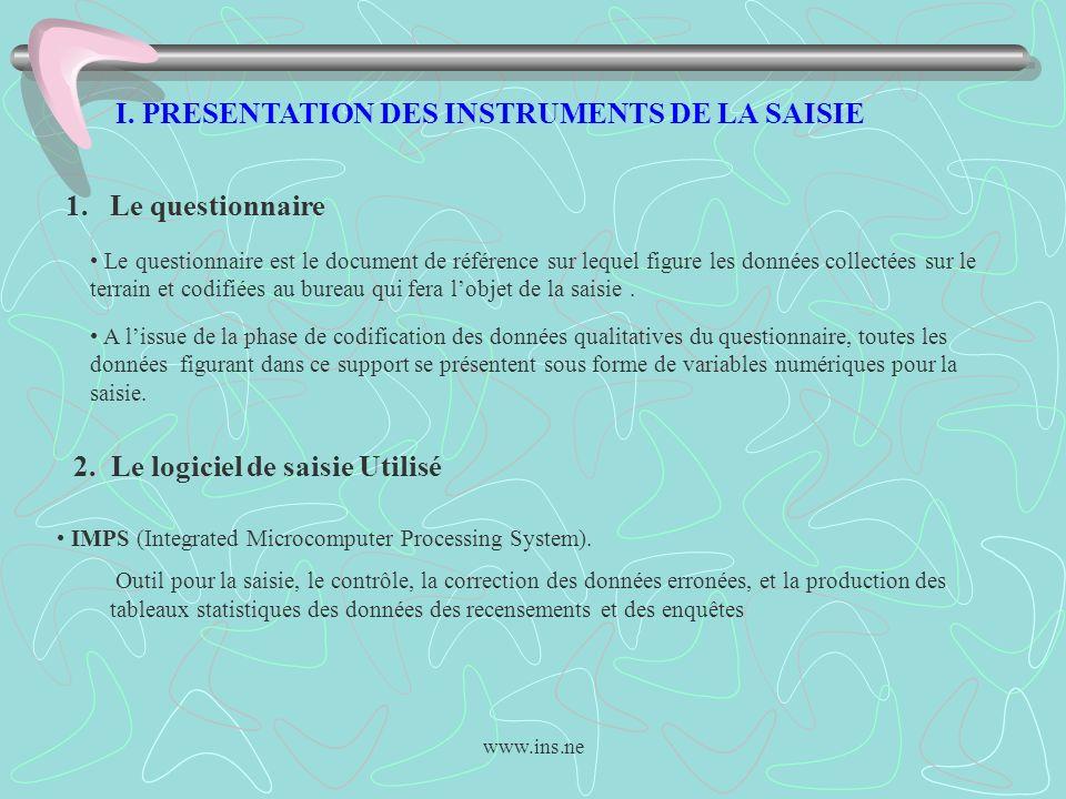 www.ins.ne I. PRESENTATION DES INSTRUMENTS DE LA SAISIE 1. Le questionnaire Le questionnaire est le document de référence sur lequel figure les donnée