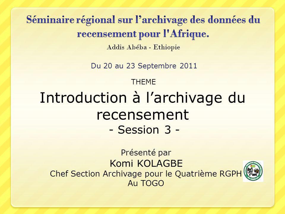 Du 20 au 23 Septembre 2011 Addis Abéba - Ethiopie Introduction à larchivage du recensement - Session 3 - THEME Présenté par Komi KOLAGBE Chef Section