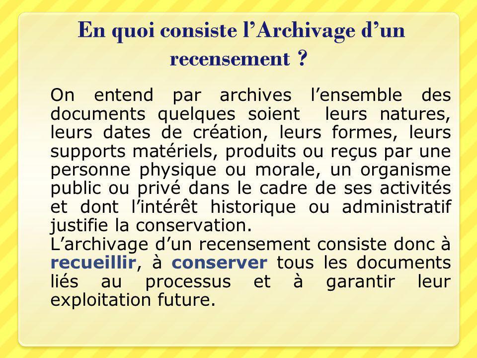 En quoi consiste lArchivage dun recensement ? On entend par archives lensemble des documents quelques soient leurs natures, leurs dates de création, l