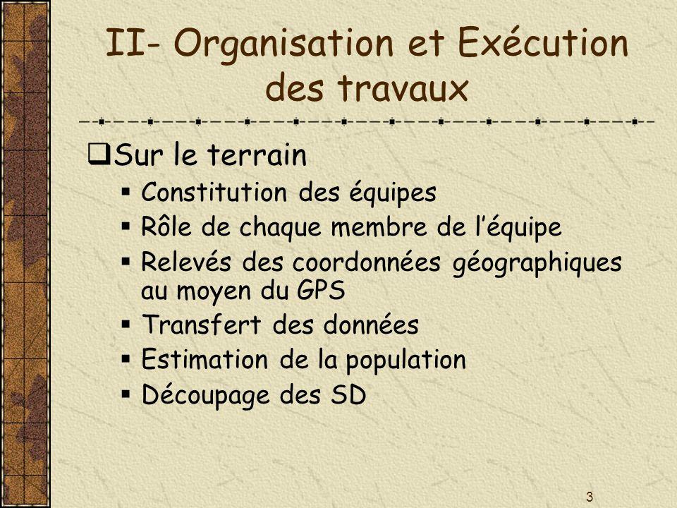 3 II- Organisation et Exécution des travaux Sur le terrain Constitution des équipes Rôle de chaque membre de léquipe Relevés des coordonnées géographi