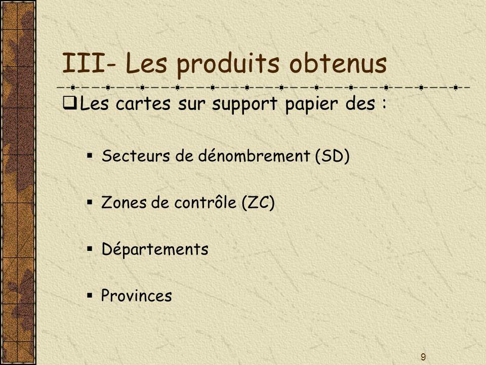 9 III- Les produits obtenus Les cartes sur support papier des : Secteurs de dénombrement (SD) Zones de contrôle (ZC) Départements Provinces