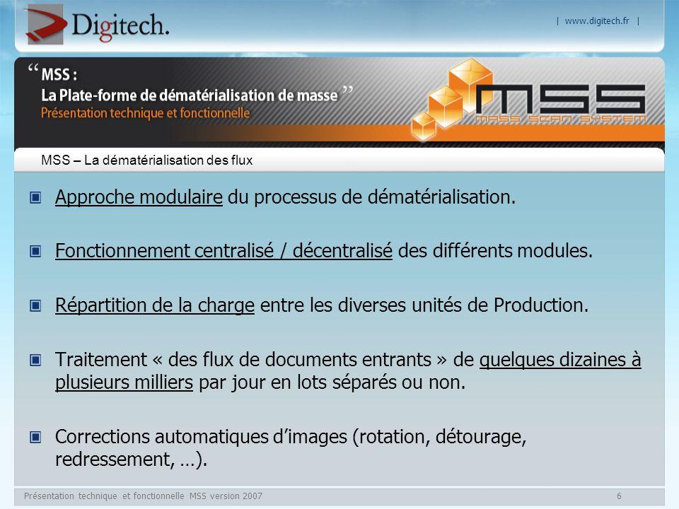 | www.digitech.fr | Présentation technique et fonctionnelle MSS version 20077 MSS - La Dématérialisation des flux Intégration des meilleures technologies du marché (LAD/RAD/OCR/ICR)(*) : Traitement de tout type de document (structuré, semi-structuré ou non structuré), Lecture automatique de caractères (dactylographiés ou manuscrits), Typage automatique des documents.