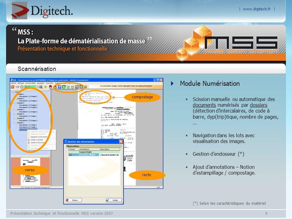 | www.digitech.fr | Présentation technique et fonctionnelle MSS version 200710 Formats de Numérisation / restitution Gestion de tous types de scanners (ISIS ou TWAIN) : moyenne et grande production ou spécifique (lecture de chèques) Numérisation : N&B / niveaux de gris / couleur (*) Fonction de scan à façon pour renumérisation dimages à lisibilité médiocre (encres passées, photocopies de documents didentité, …) Binarisation des images pour restitution finale en N&B Restitution aux formats TIFF GIV, JPEG, JPEG 2000, PDF Images couleur au format PDF avec un poids comparable à léquivalent TIFF GIV (N&B)