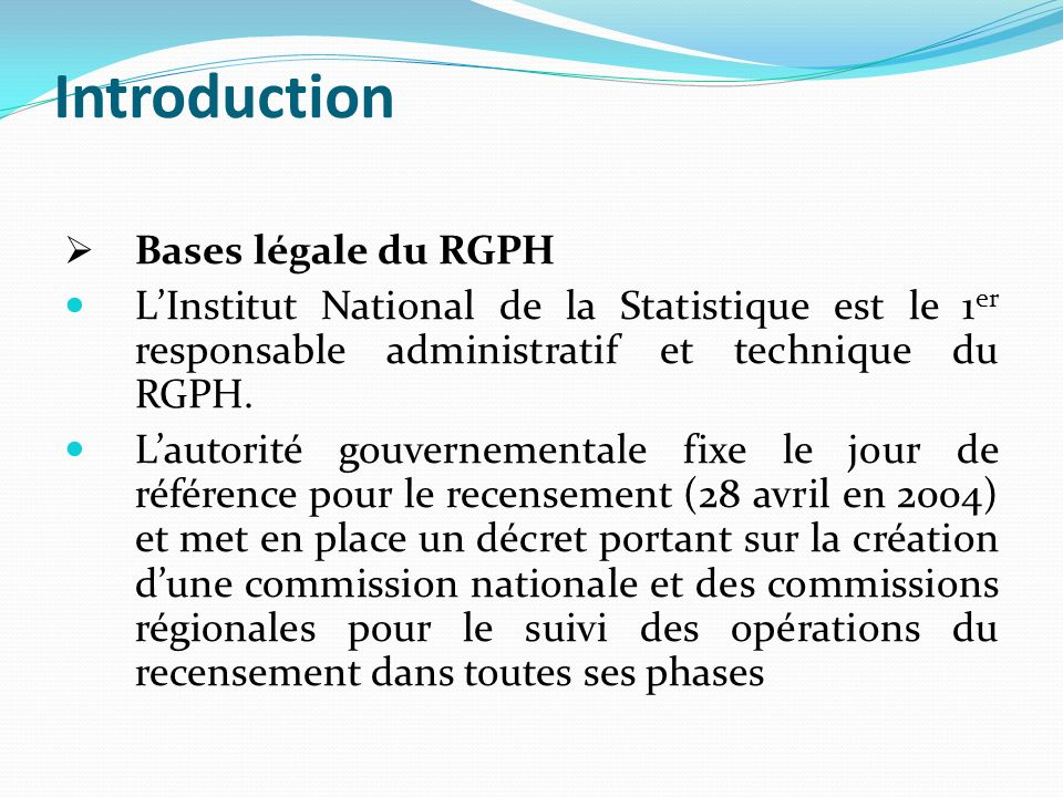Introduction Bases légale du RGPH LInstitut National de la Statistique est le 1 er responsable administratif et technique du RGPH.