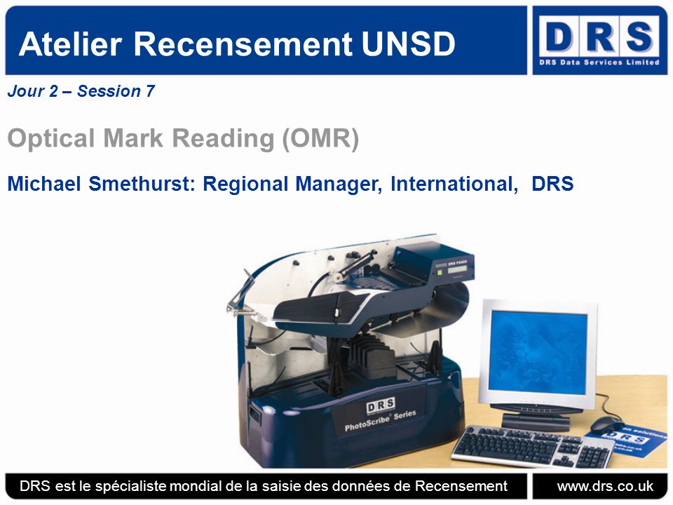 Atelier Recensement UNSD Jour 2 – Session 7 Optical Mark Reading (OMR) Michael Smethurst: Regional Manager, International, DRS DRS est le spécialiste mondial de la saisie des données de Recensement www.drs.co.uk