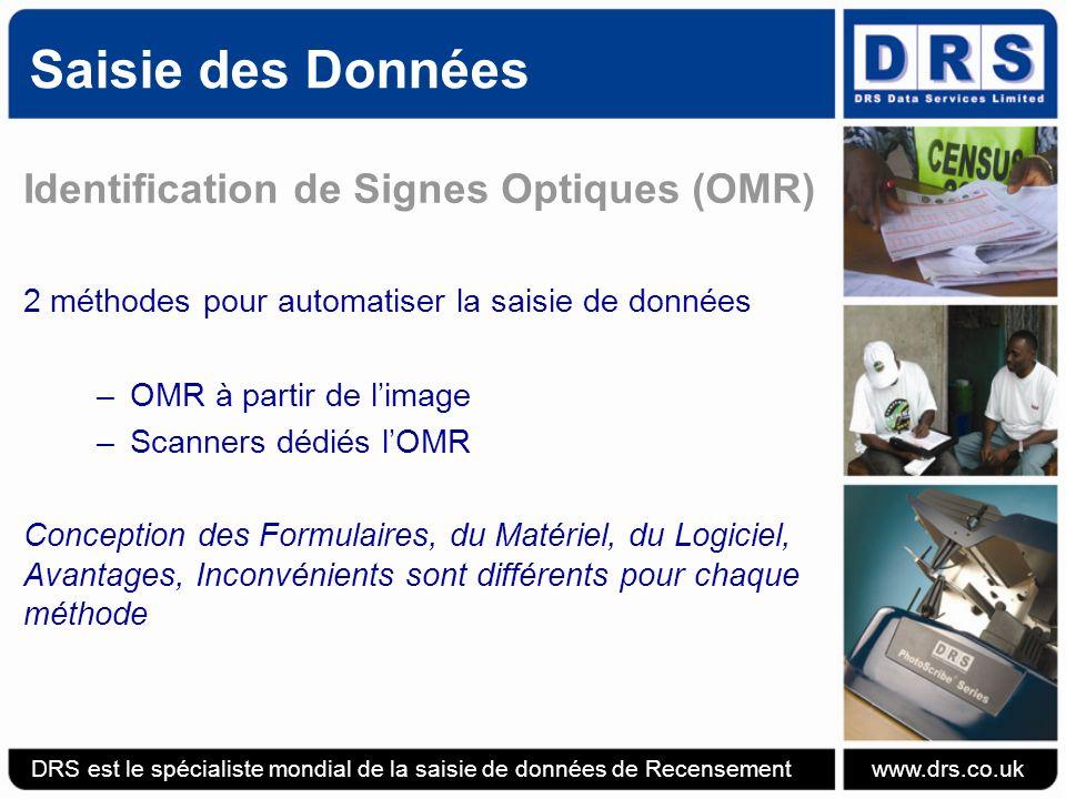 Saisie des Données Identification de Signes Optiques (OMR) 2 méthodes pour automatiser la saisie de données –OMR à partir de limage –Scanners dédiés lOMR Conception des Formulaires, du Matériel, du Logiciel, Avantages, Inconvénients sont différents pour chaque méthode DRS est le spécialiste mondial de la saisie de données de Recensement www.drs.co.uk