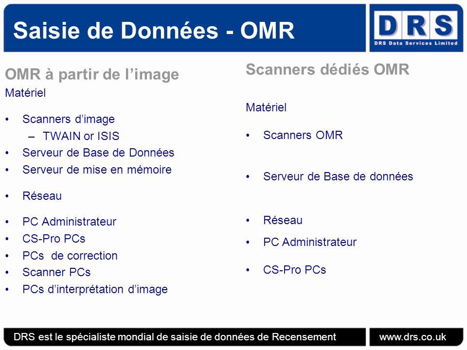 OMR à partir de limage Matériel Scanners dimage –TWAIN or ISIS Serveur de Base de Données Serveur de mise en mémoire Réseau PC Administrateur CS-Pro PCs PCs de correction Scanner PCs PCs dinterprétation dimage Scanners dédiés OMR Matériel Scanners OMR Serveur de Base de données Réseau PC Administrateur CS-Pro PCs Saisie de Données - OMR DRS est le spécialiste mondial de saisie de données de Recensement www.drs.co.uk