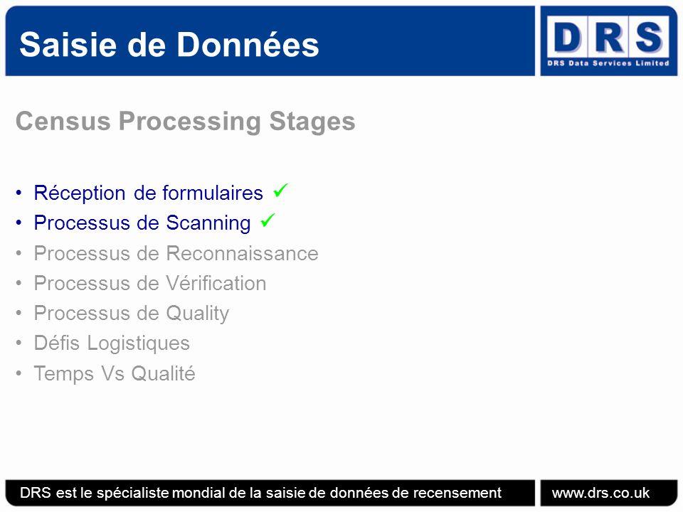 Saisie de Données DRS est le spécialiste mondial de la saisie de données de recensement www.drs.co.uk Census Processing Stages Réception de formulaires Processus de Scanning Processus de Reconnaissance Processus de Vérification Processus de Quality Défis Logistiques Temps Vs Qualité