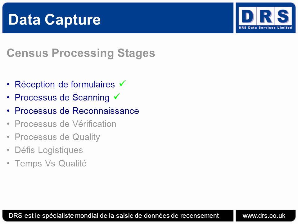 Data Capture Census Processing Stages Réception de formulaires Processus de Scanning Processus de Reconnaissance Processus de Vérification Processus de Quality Défis Logistiques Temps Vs Qualité DRS est le spécialiste mondial de la saisie de données de recensement www.drs.co.uk