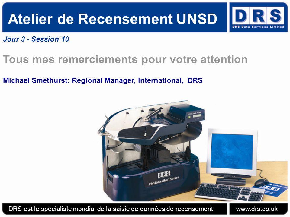 Atelier de Recensement UNSD Jour 3 - Session 10 Tous mes remerciements pour votre attention Michael Smethurst: Regional Manager, International, DRS DRS est le spécialiste mondial de la saisie de données de recensement www.drs.co.uk