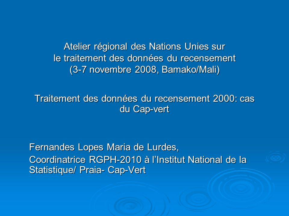 Atelier régional des Nations Unies sur le traitement des données du recensement (3-7 novembre 2008, Bamako/Mali) Traitement des données du recensement 2000: cas du Cap-vert Fernandes Lopes Maria de Lurdes, Coordinatrice RGPH-2010 à lInstitut National de la Statistique/ Praia- Cap-Vert