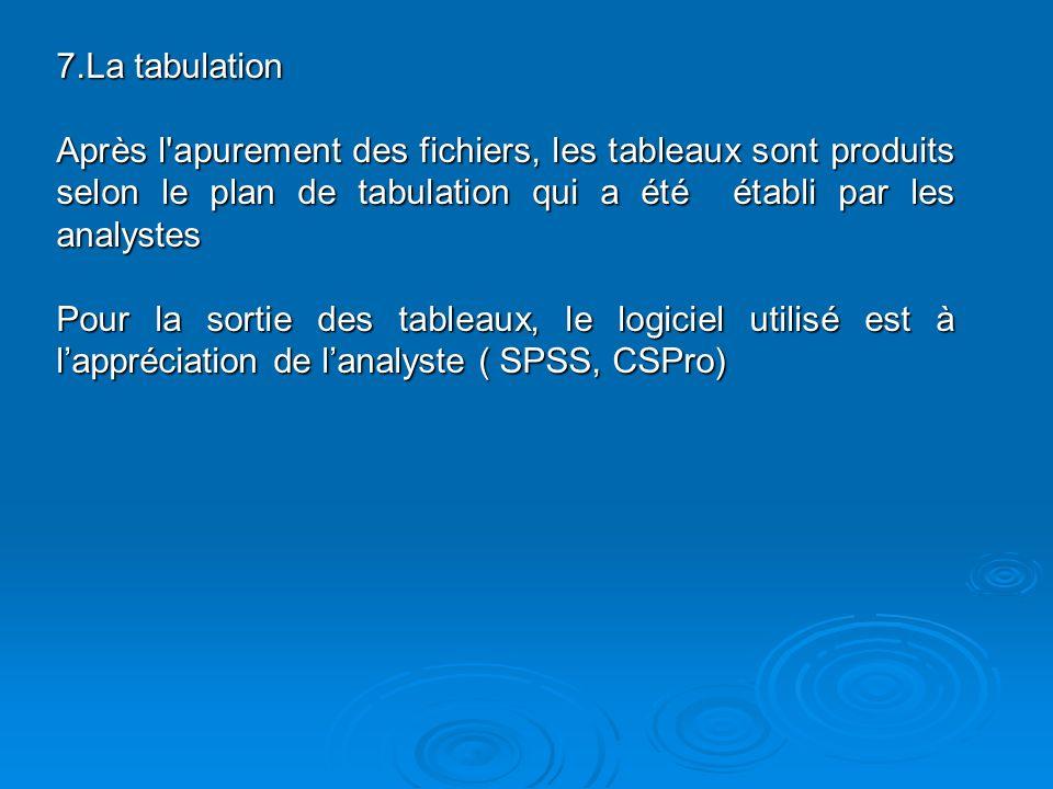 7.La tabulation Après l apurement des fichiers, les tableaux sont produits selon le plan de tabulation qui a été établi par les analystes Pour la sortie des tableaux, le logiciel utilisé est à lappréciation de lanalyste ( SPSS, CSPro)
