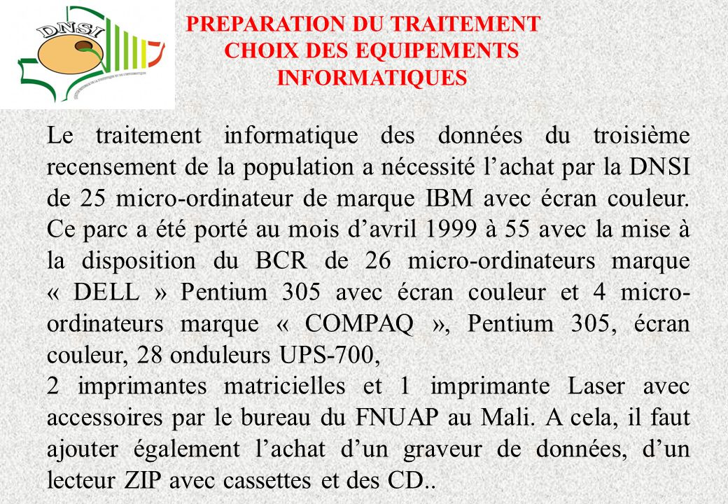 PREPARATION DU TRAITEMENT CHOIX DES EQUIPEMENTS INFORMATIQUES Le traitement informatique des données du troisième recensement de la population a nécessité lachat par la DNSI de 25 micro-ordinateur de marque IBM avec écran couleur.