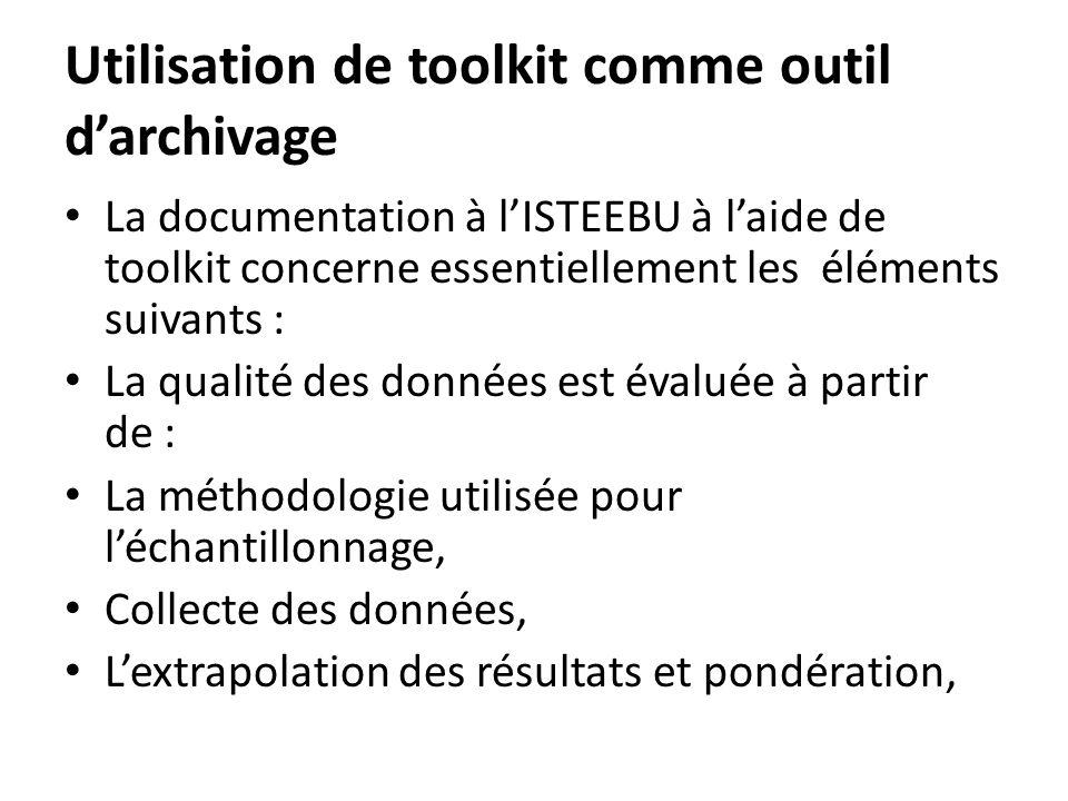 Utilisation de toolkit comme outil darchivage La documentation à lISTEEBU à laide de toolkit concerne essentiellement les éléments suivants : La qualité des données est évaluée à partir de : La méthodologie utilisée pour léchantillonnage, Collecte des données, Lextrapolation des résultats et pondération,