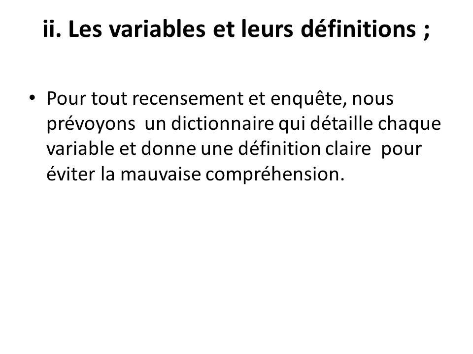 ii. Les variables et leurs définitions ; Pour tout recensement et enquête, nous prévoyons un dictionnaire qui détaille chaque variable et donne une dé