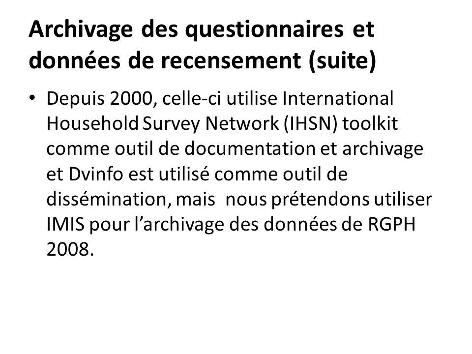 Archivage des questionnaires et données de recensement (suite) Depuis 2000, celle-ci utilise International Household Survey Network (IHSN) toolkit comme outil de documentation et archivage et Dvinfo est utilisé comme outil de dissémination, mais nous prétendons utiliser IMIS pour larchivage des données de RGPH 2008.