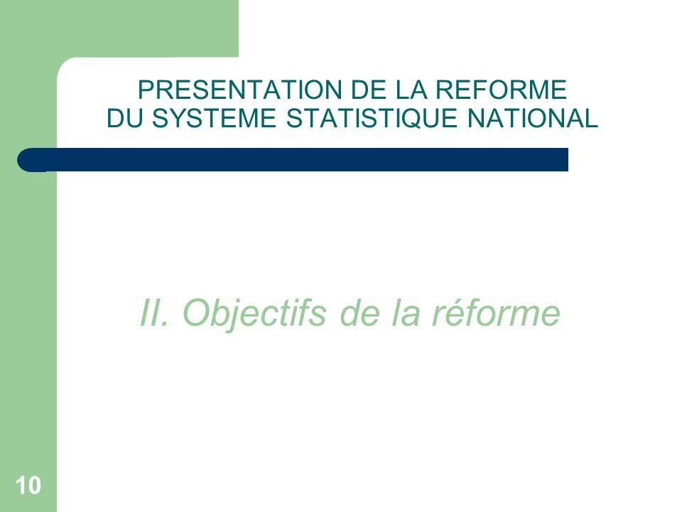 10 PRESENTATION DE LA REFORME DU SYSTEME STATISTIQUE NATIONAL II. Objectifs de la réforme