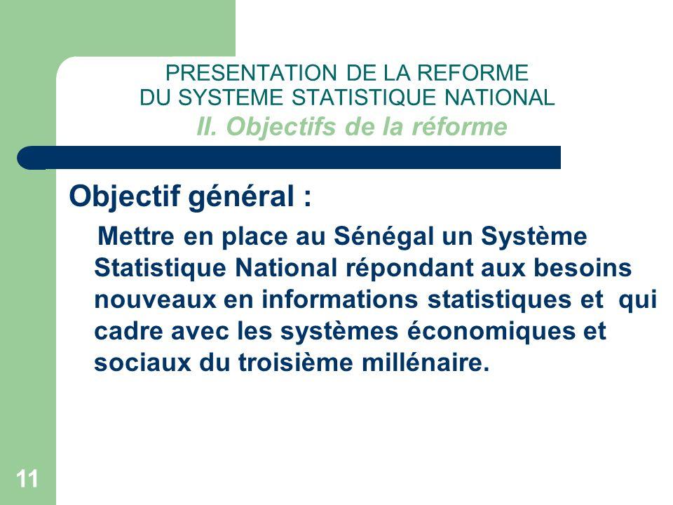 11 PRESENTATION DE LA REFORME DU SYSTEME STATISTIQUE NATIONAL II. Objectifs de la réforme Objectif général : Mettre en place au Sénégal un Système Sta