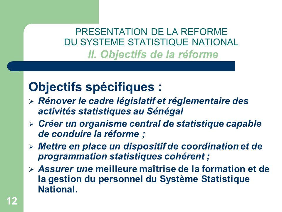 12 PRESENTATION DE LA REFORME DU SYSTEME STATISTIQUE NATIONAL II. Objectifs de la réforme Objectifs spécifiques : Rénover le cadre législatif et régle