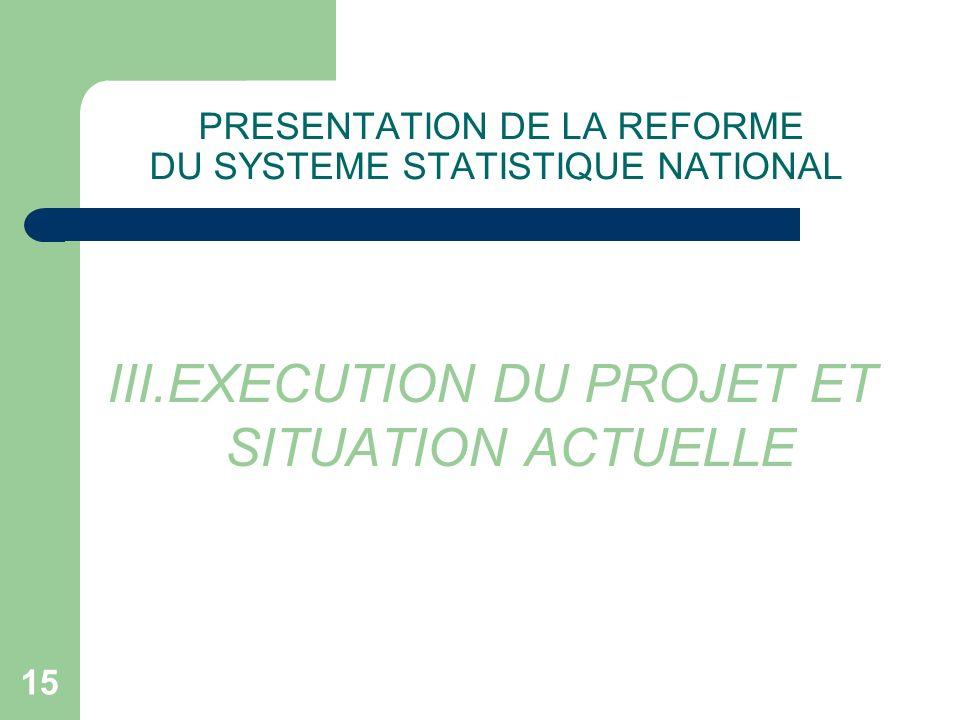 15 PRESENTATION DE LA REFORME DU SYSTEME STATISTIQUE NATIONAL III.EXECUTION DU PROJET ET SITUATION ACTUELLE