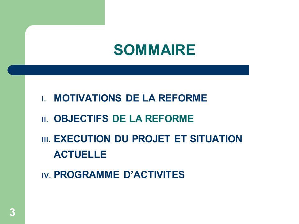 3 SOMMAIRE I. MOTIVATIONS DE LA REFORME II. OBJECTIFS DE LA REFORME III. EXECUTION DU PROJET ET SITUATION ACTUELLE IV. PROGRAMME DACTIVITES