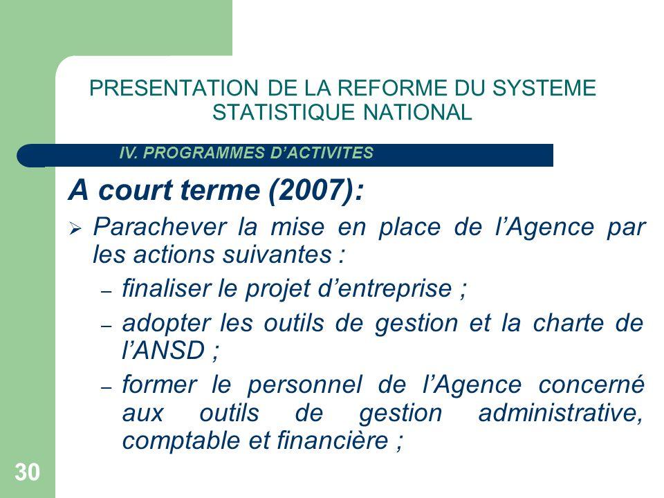 30 PRESENTATION DE LA REFORME DU SYSTEME STATISTIQUE NATIONAL A court terme (2007): Parachever la mise en place de lAgence par les actions suivantes :