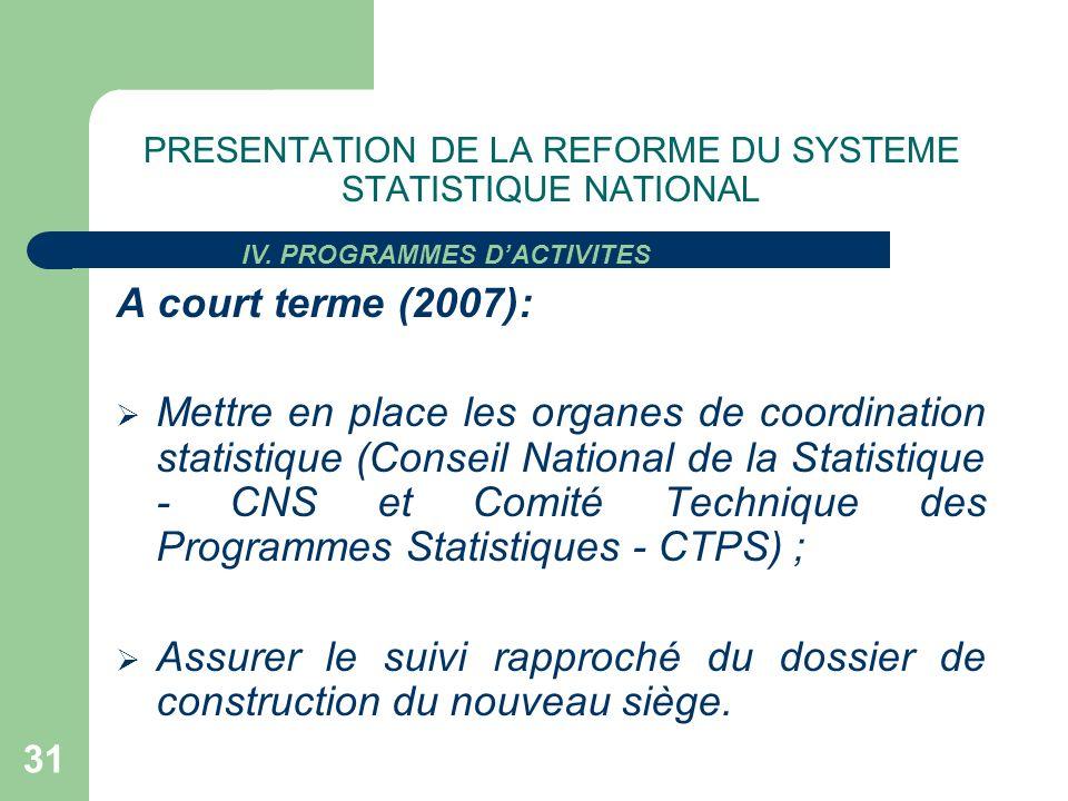 31 PRESENTATION DE LA REFORME DU SYSTEME STATISTIQUE NATIONAL A court terme (2007): Mettre en place les organes de coordination statistique (Conseil N