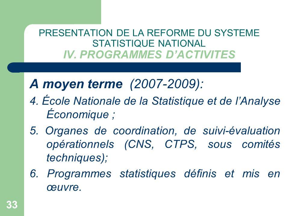 33 PRESENTATION DE LA REFORME DU SYSTEME STATISTIQUE NATIONAL IV. PROGRAMMES DACTIVITES A moyen terme (2007-2009): 4. École Nationale de la Statistiqu