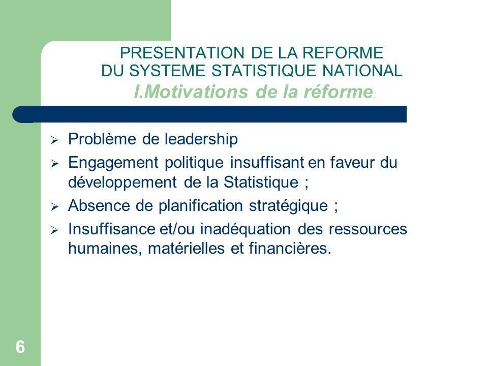 6 PRESENTATION DE LA REFORME DU SYSTEME STATISTIQUE NATIONAL I.Motivations de la réforme : Problème de leadership Engagement politique insuffisant en