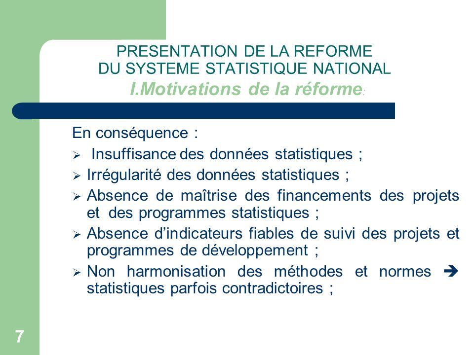 7 PRESENTATION DE LA REFORME DU SYSTEME STATISTIQUE NATIONAL I.Motivations de la réforme : En conséquence : Insuffisance des données statistiques ; Ir
