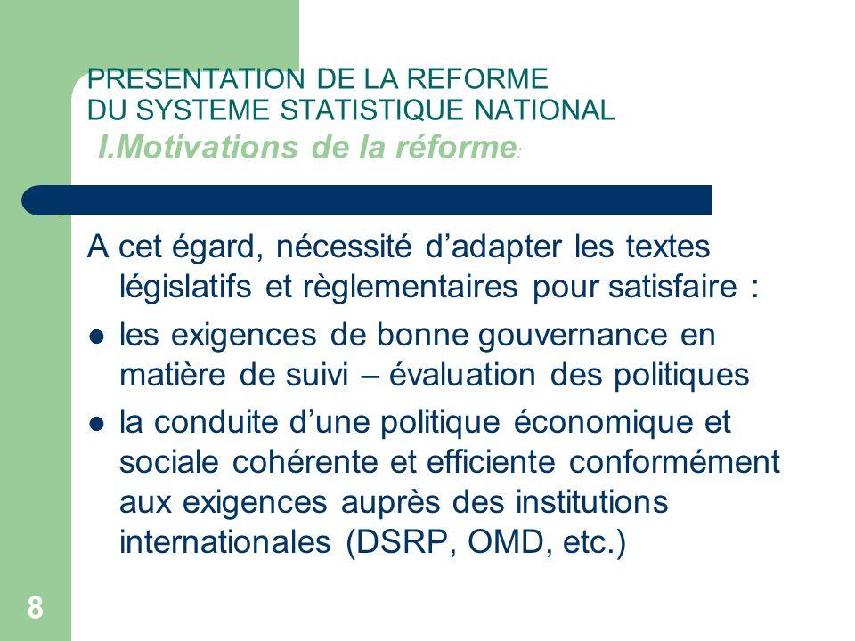 8 PRESENTATION DE LA REFORME DU SYSTEME STATISTIQUE NATIONAL I.Motivations de la réforme : A cet égard, nécessité dadapter les textes législatifs et r