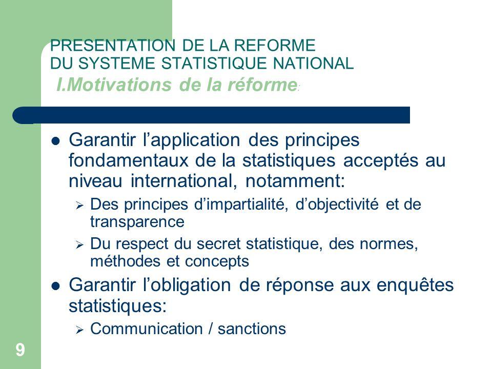 9 PRESENTATION DE LA REFORME DU SYSTEME STATISTIQUE NATIONAL I.Motivations de la réforme : Garantir lapplication des principes fondamentaux de la stat