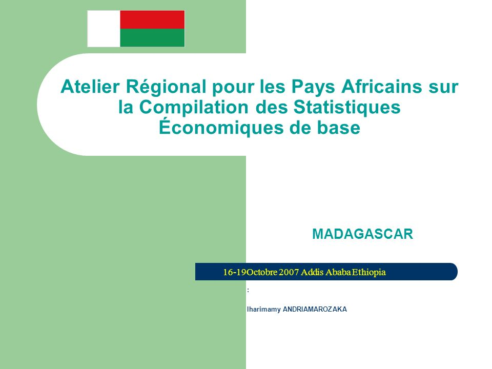 Atelier Régional pour les Pays Africains sur la Compilation des Statistiques Économiques de base MADAGASCAR 16-19Octobre 2007 Addis Ababa Ethiopia : Iharimamy ANDRIAMAROZAKA